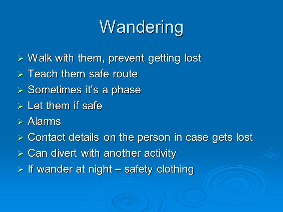 Wandering  Walk with them, prevent getting lost  Teach them safe route  Sometimes it's a phase  Let them if safe  Alarms  Contact details on the