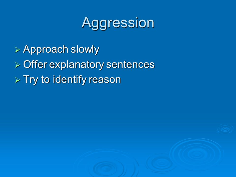 Aggression  Approach slowly  Offer explanatory sentences  Try to identify reason