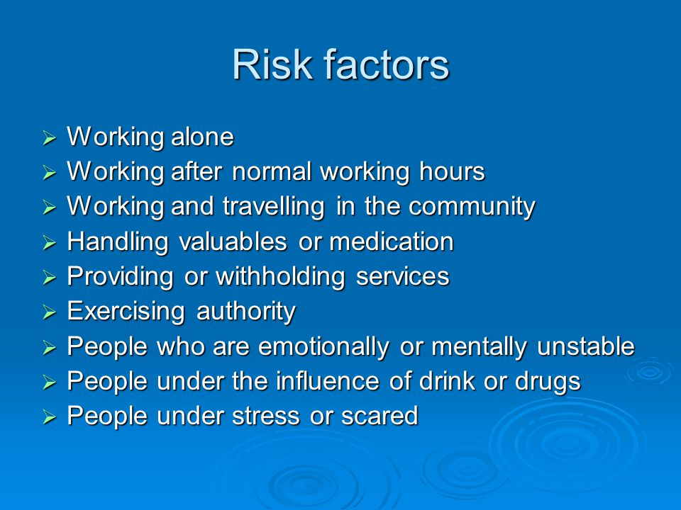 Risk factors  Working alone  Working after normal working hours  Working and travelling in the community  Handling valuables or medication  Providing or withholding services  Exercising authority  People who are emotionally or mentally unstable  People under the influence of drink or drugs  People under stress or scared