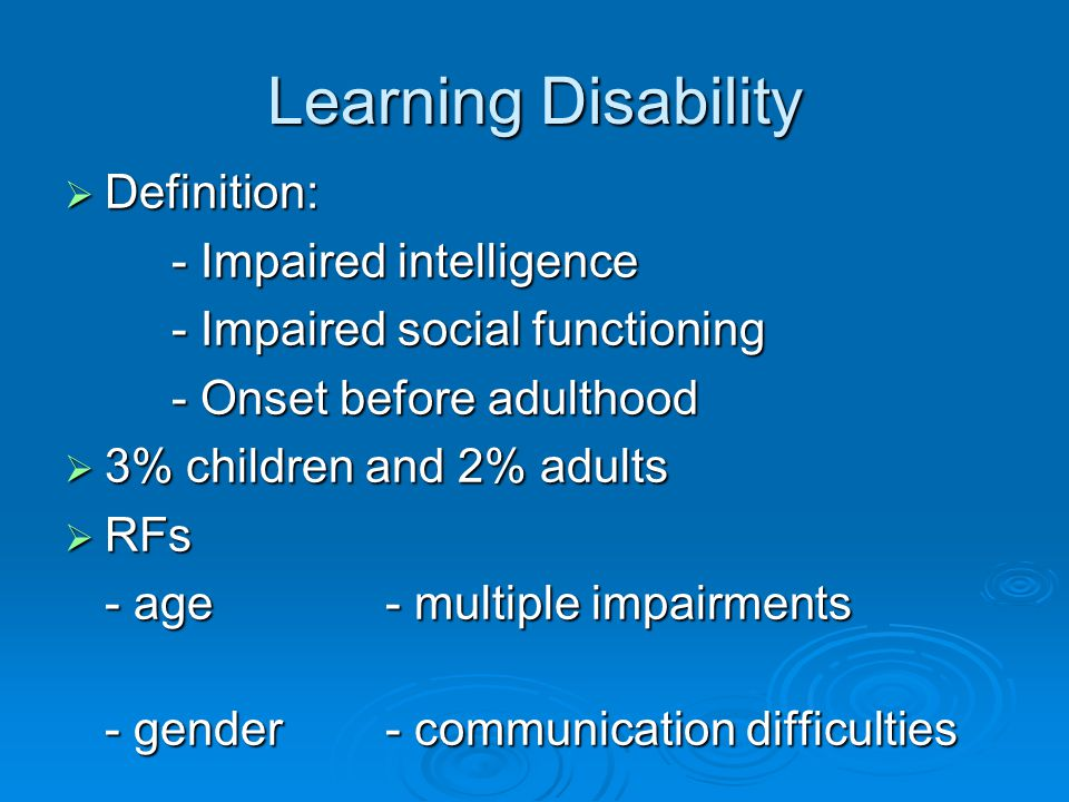 Learning Disability  Definition: - Impaired intelligence - Impaired social functioning - Onset before adulthood  3% children and 2% adults  RFs - age- multiple impairments - gender - communication difficulties