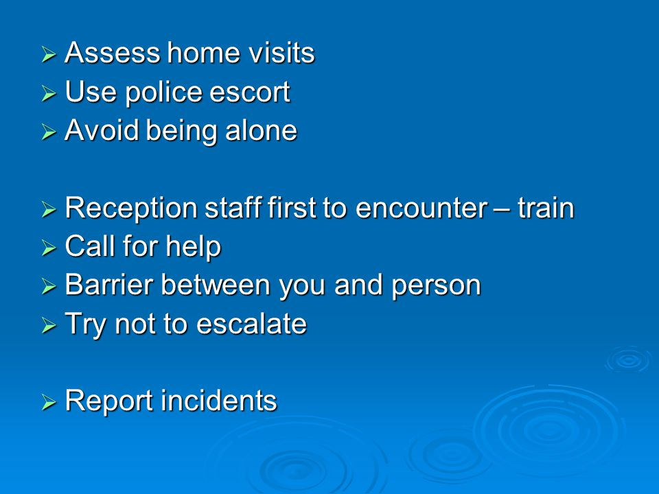  Assess home visits  Use police escort  Avoid being alone  Reception staff first to encounter – train  Call for help  Barrier between you and pe
