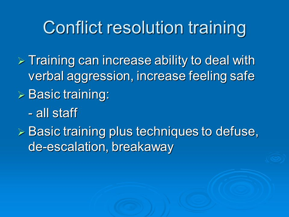 Conflict resolution training  Training can increase ability to deal with verbal aggression, increase feeling safe  Basic training: - all staff  Basic training plus techniques to defuse, de-escalation, breakaway