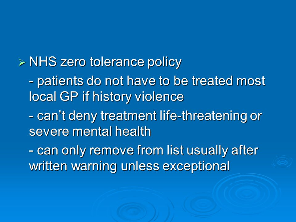  NHS zero tolerance policy - patients do not have to be treated most local GP if history violence - can't deny treatment life-threatening or severe m
