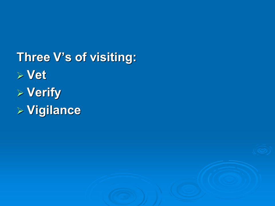 Three V's of visiting:  Vet  Verify  Vigilance