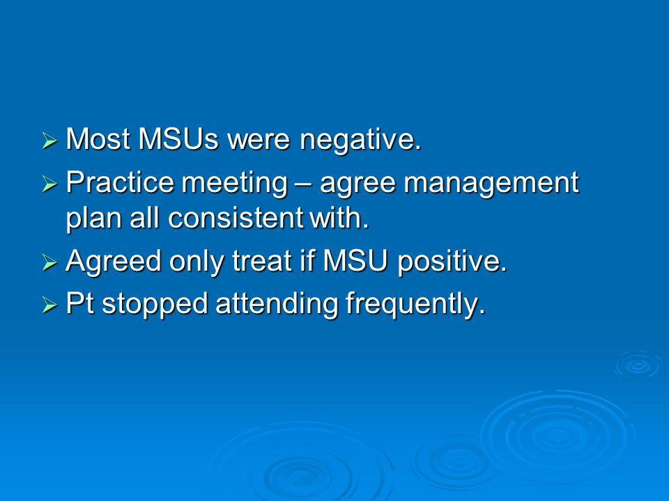  Most MSUs were negative.  Practice meeting – agree management plan all consistent with.  Agreed only treat if MSU positive.  Pt stopped attending