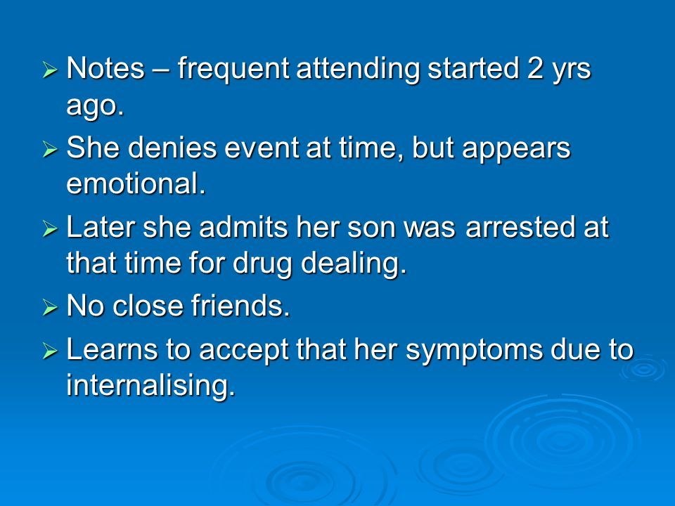  Notes – frequent attending started 2 yrs ago.  She denies event at time, but appears emotional.  Later she admits her son was arrested at that tim
