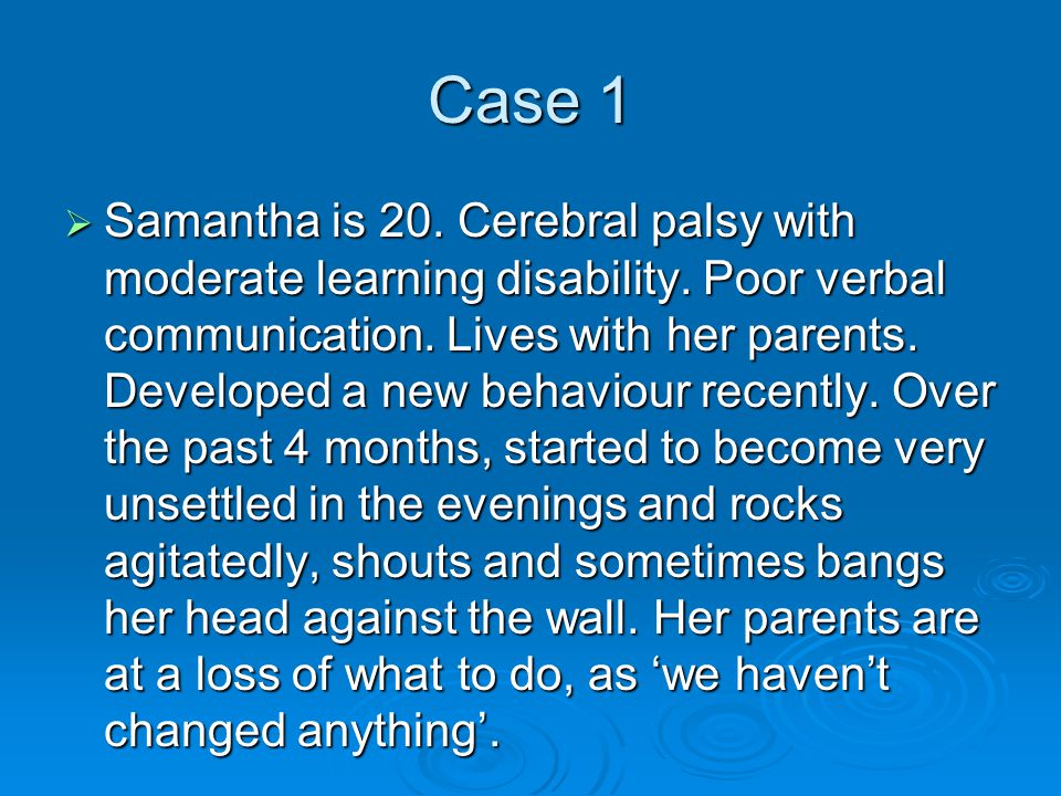 Case 1  Samantha is 20. Cerebral palsy with moderate learning disability. Poor verbal communication. Lives with her parents. Developed a new behaviou