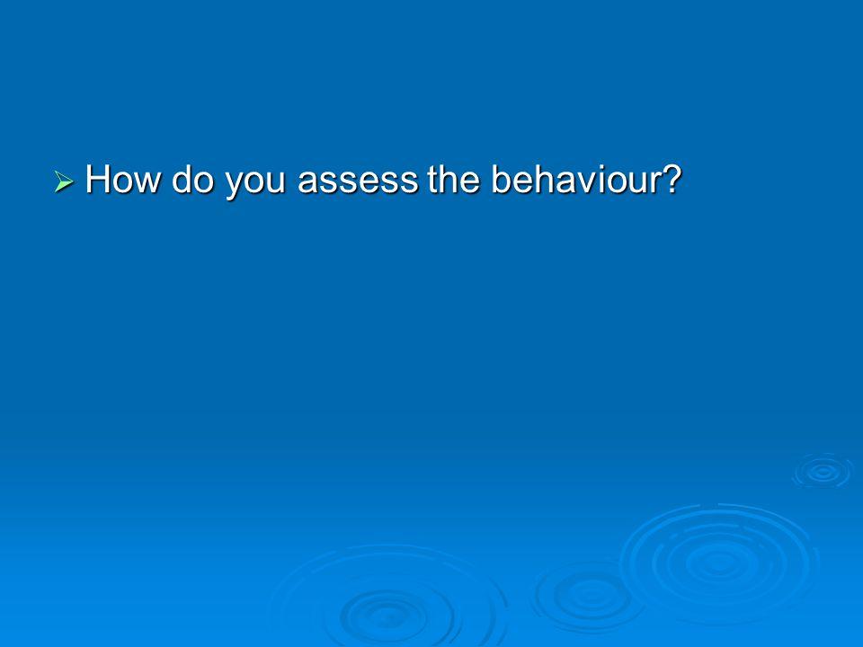 How do you assess the behaviour?