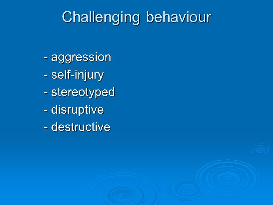 Challenging behaviour - aggression - self-injury - stereotyped - disruptive - destructive