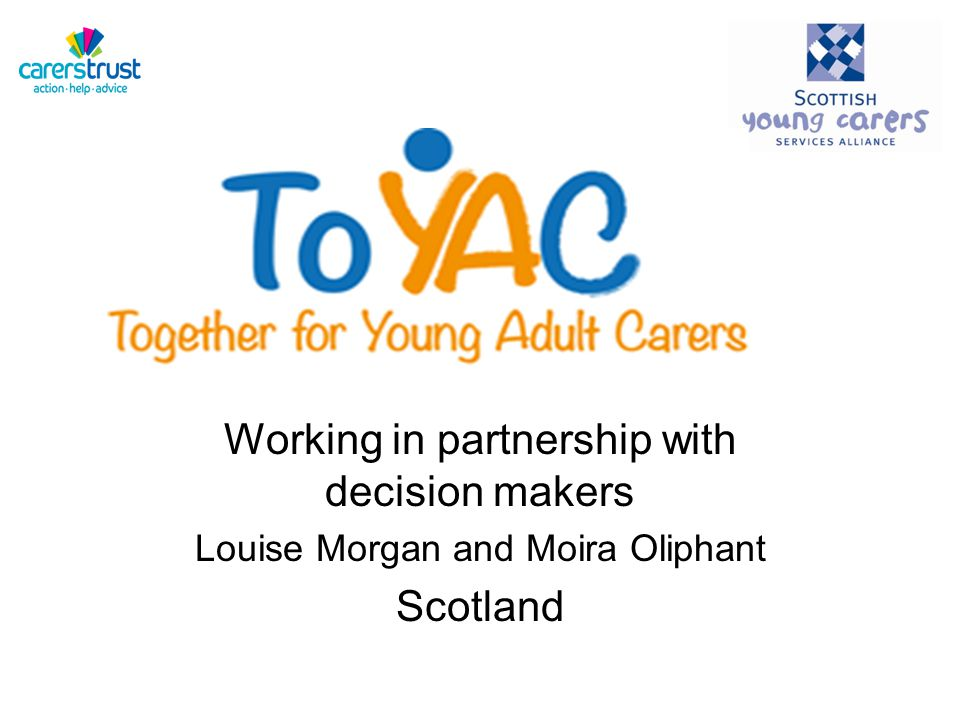 Working in partnership with decision makers Louise Morgan and Moira Oliphant Scotland