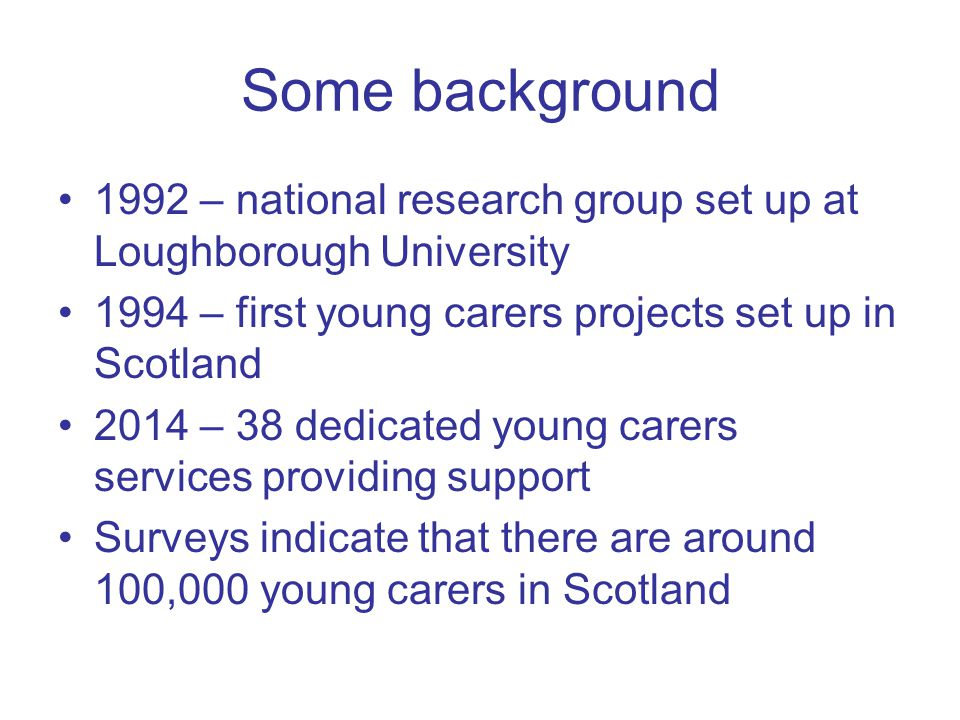Some background 1992 – national research group set up at Loughborough University 1994 – first young carers projects set up in Scotland 2014 – 38 dedicated young carers services providing support Surveys indicate that there are around 100,000 young carers in Scotland