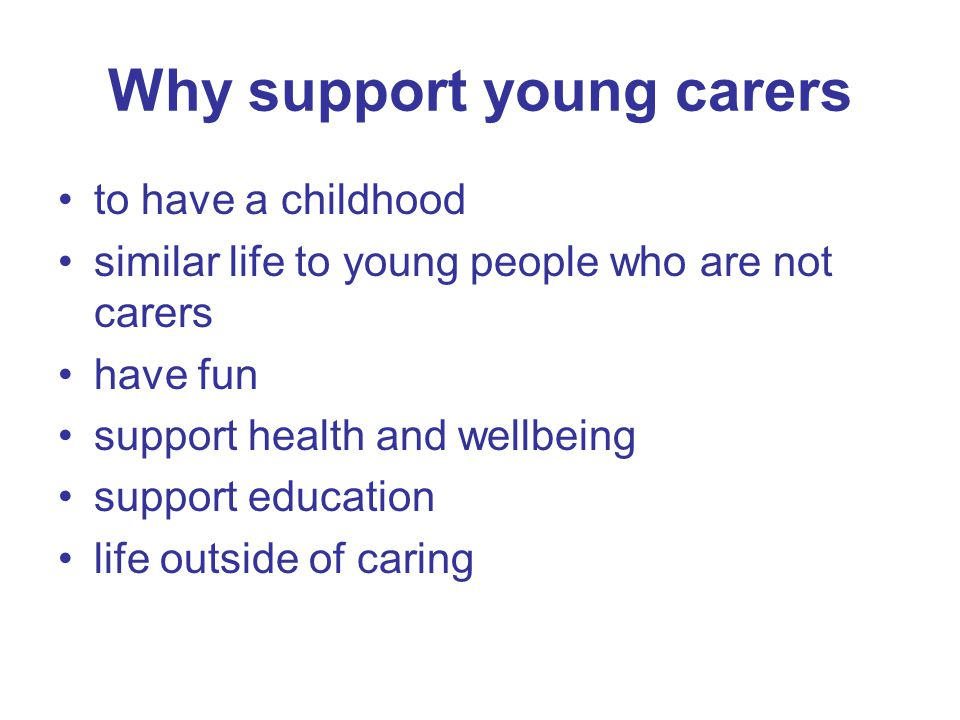 Why support young carers to have a childhood similar life to young people who are not carers have fun support health and wellbeing support education l