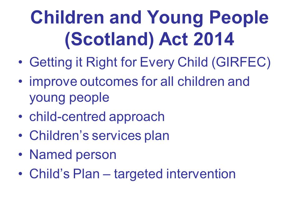 Children and Young People (Scotland) Act 2014 Getting it Right for Every Child (GIRFEC) improve outcomes for all children and young people child-centred approach Children's services plan Named person Child's Plan – targeted intervention