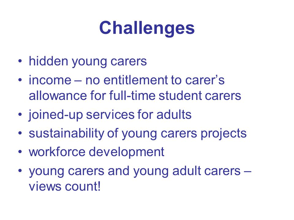 Challenges hidden young carers income – no entitlement to carer's allowance for full-time student carers joined-up services for adults sustainability of young carers projects workforce development young carers and young adult carers – views count!