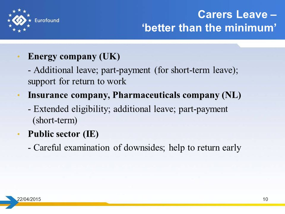 Energy company (UK) - Additional leave; part-payment (for short-term leave); support for return to work Insurance company, Pharmaceuticals company (NL) - Extended eligibility; additional leave; part-payment (short-term) Public sector (IE) - Careful examination of downsides; help to return early 22/04/201510 Carers Leave – 'better than the minimum'