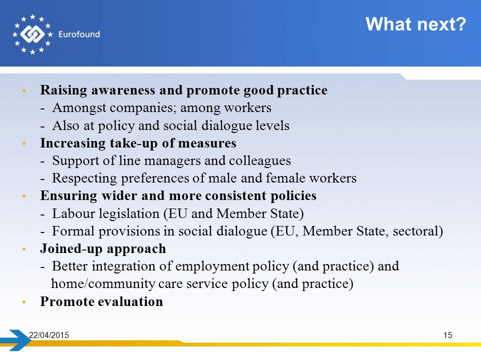 Raising awareness and promote good practice - Amongst companies; among workers - Also at policy and social dialogue levels Increasing take-up of measures - Support of line managers and colleagues - Respecting preferences of male and female workers Ensuring wider and more consistent policies - Labour legislation (EU and Member State) - Formal provisions in social dialogue (EU, Member State, sectoral) Joined-up approach - Better integration of employment policy (and practice) and home/community care service policy (and practice) Promote evaluation 22/04/201515 What next