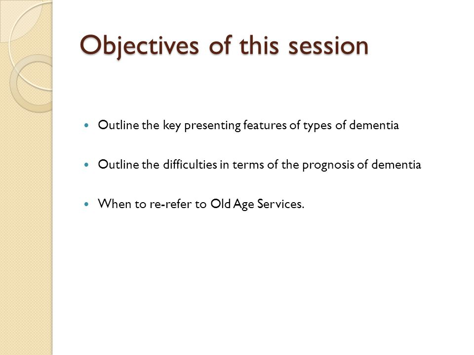 Objectives of this session Outline the key presenting features of types of dementia Outline the difficulties in terms of the prognosis of dementia When to re-refer to Old Age Services.
