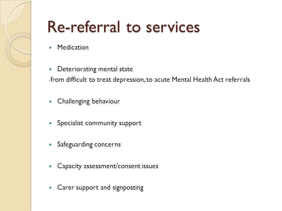 Re-referral to services Medication Deteriorating mental state - from difficult to treat depression, to acute Mental Health Act referrals Challenging behaviour Specialist community support Safeguarding concerns Capacity assessment/consent issues Carer support and signposting