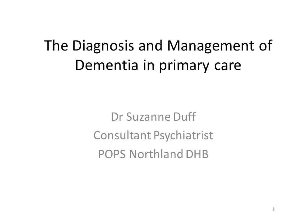The Diagnosis and Management of Dementia in primary care Dr Suzanne Duff Consultant Psychiatrist POPS Northland DHB 1