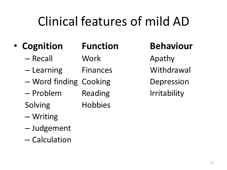 Clinical features of mild AD CognitionFunctionBehaviour – RecallWorkApathy – LearningFinancesWithdrawal – Word findingCookingDepression – ProblemReadingIrritability SolvingHobbies – Writing – Judgement – Calculation 11