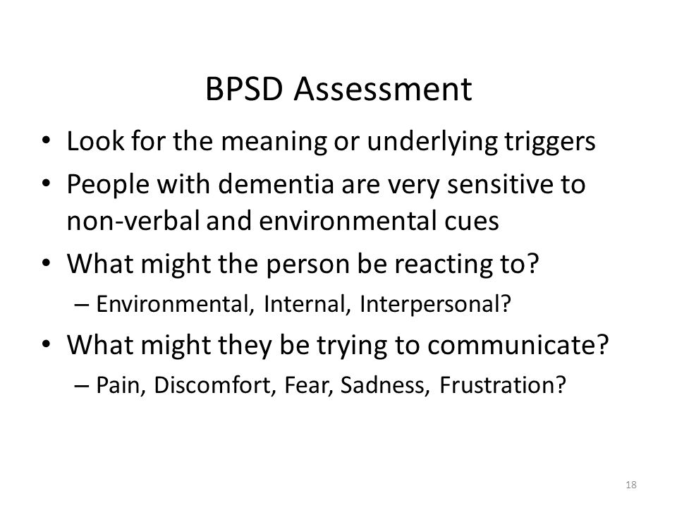 BPSD Assessment Look for the meaning or underlying triggers People with dementia are very sensitive to non-verbal and environmental cues What might the person be reacting to.