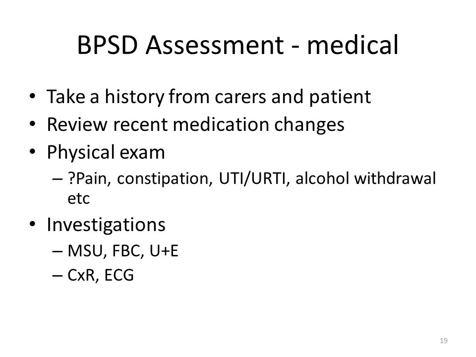 BPSD Assessment - medical Take a history from carers and patient Review recent medication changes Physical exam – Pain, constipation, UTI/URTI, alcohol withdrawal etc Investigations – MSU, FBC, U+E – CxR, ECG 19