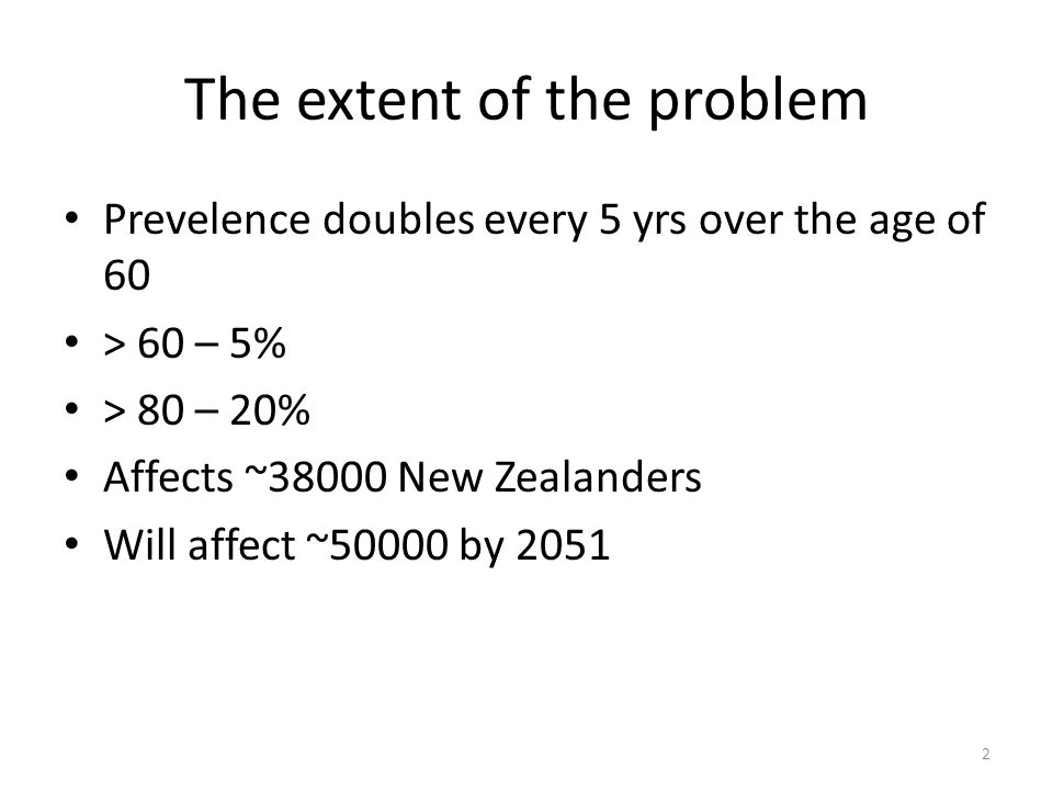 The extent of the problem Prevelence doubles every 5 yrs over the age of 60 > 60 – 5% > 80 – 20% Affects ~38000 New Zealanders Will affect ~50000 by 2051 2