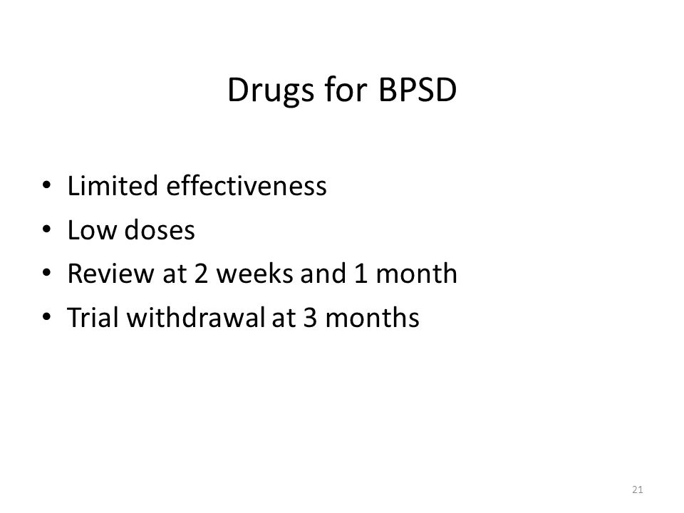 Drugs for BPSD Limited effectiveness Low doses Review at 2 weeks and 1 month Trial withdrawal at 3 months 21
