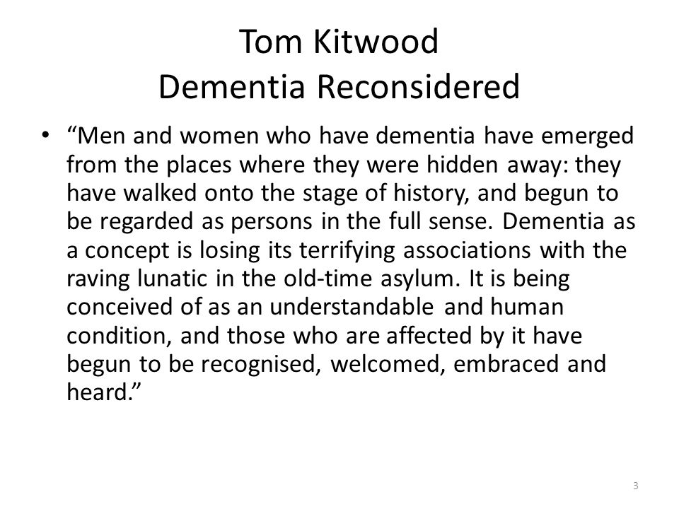 Tom Kitwood Dementia Reconsidered Men and women who have dementia have emerged from the places where they were hidden away: they have walked onto the stage of history, and begun to be regarded as persons in the full sense.