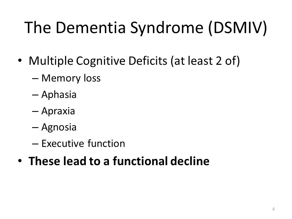 The Dementia Syndrome (DSMIV) Multiple Cognitive Deficits (at least 2 of) – Memory loss – Aphasia – Apraxia – Agnosia – Executive function These lead to a functional decline 4