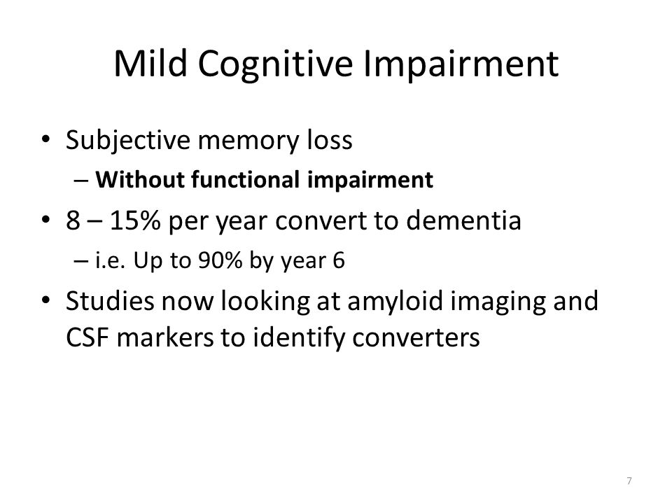 Mild Cognitive Impairment Subjective memory loss – Without functional impairment 8 – 15% per year convert to dementia – i.e.
