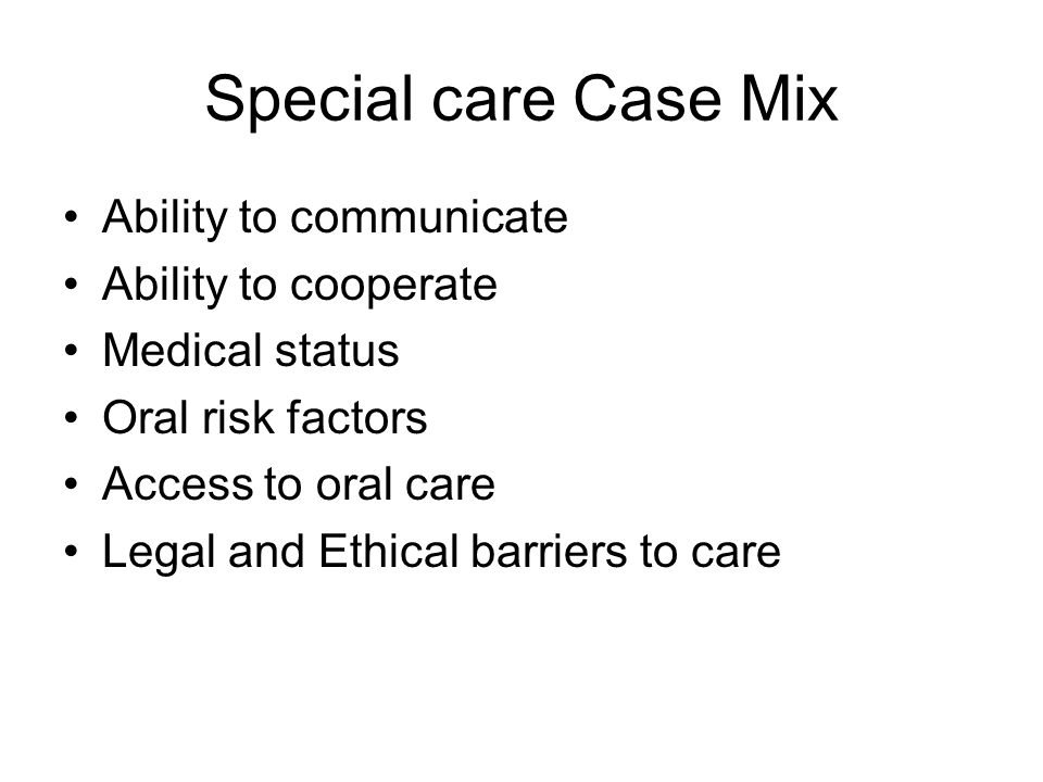 Special care Case Mix Ability to communicate Ability to cooperate Medical status Oral risk factors Access to oral care Legal and Ethical barriers to c