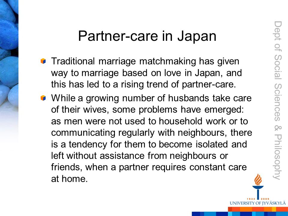 Dept of Social Sciences & Philosophy Partner-care in Japan Traditional marriage matchmaking has given way to marriage based on love in Japan, and this has led to a rising trend of partner-care.