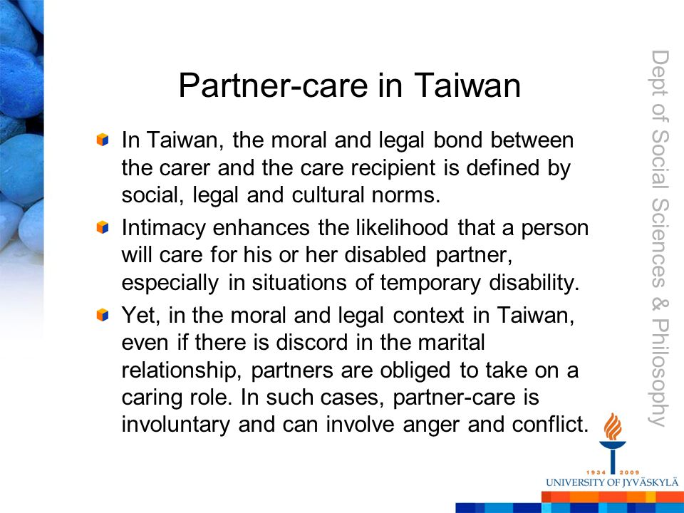 Dept of Social Sciences & Philosophy Partner-care in Taiwan In Taiwan, the moral and legal bond between the carer and the care recipient is defined by social, legal and cultural norms.