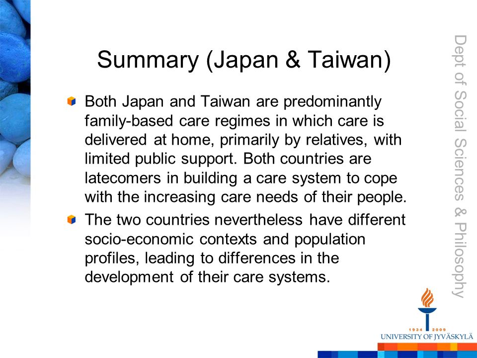 Dept of Social Sciences & Philosophy Summary (Japan & Taiwan) Both Japan and Taiwan are predominantly family-based care regimes in which care is delivered at home, primarily by relatives, with limited public support.