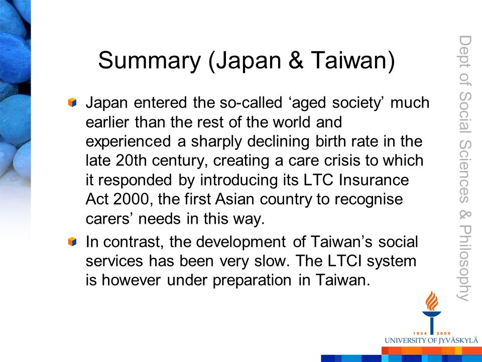 Dept of Social Sciences & Philosophy Summary (Japan & Taiwan) Japan entered the so-called 'aged society' much earlier than the rest of the world and experienced a sharply declining birth rate in the late 20th century, creating a care crisis to which it responded by introducing its LTC Insurance Act 2000, the first Asian country to recognise carers' needs in this way.