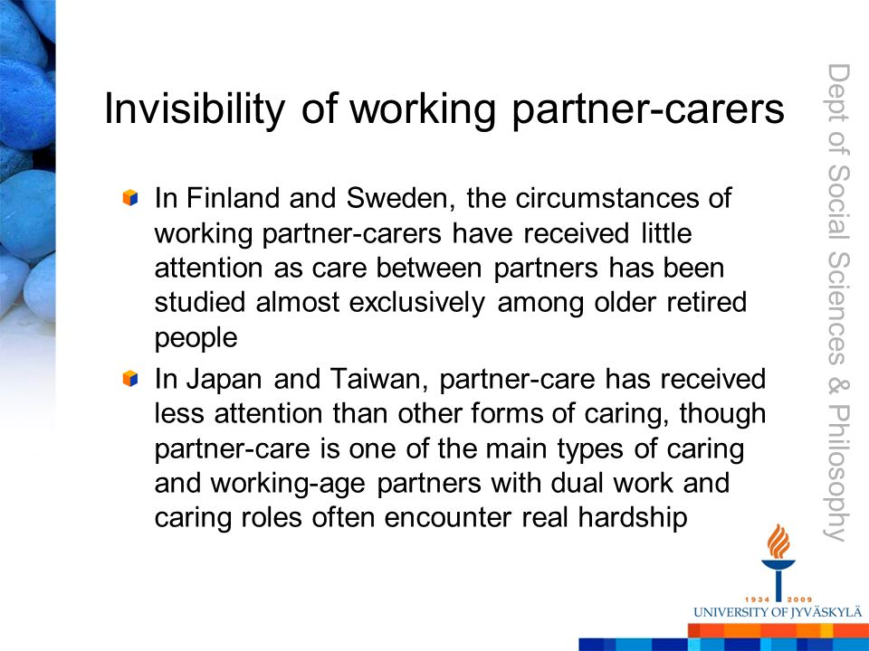 Dept of Social Sciences & Philosophy Invisibility of working partner-carers In Finland and Sweden, the circumstances of working partner-carers have received little attention as care between partners has been studied almost exclusively among older retired people In Japan and Taiwan, partner-care has received less attention than other forms of caring, though partner-care is one of the main types of caring and working-age partners with dual work and caring roles often encounter real hardship