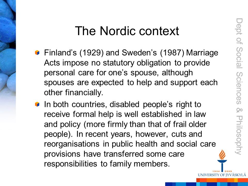 Dept of Social Sciences & Philosophy The Nordic context Finland's (1929) and Sweden's (1987) Marriage Acts impose no statutory obligation to provide personal care for one's spouse, although spouses are expected to help and support each other financially.