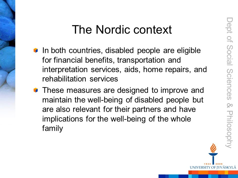 Dept of Social Sciences & Philosophy The Nordic context In both countries, disabled people are eligible for financial benefits, transportation and interpretation services, aids, home repairs, and rehabilitation services These measures are designed to improve and maintain the well-being of disabled people but are also relevant for their partners and have implications for the well-being of the whole family