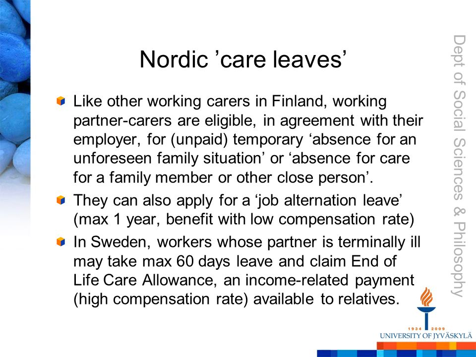Dept of Social Sciences & Philosophy Nordic 'care leaves' Like other working carers in Finland, working partner-carers are eligible, in agreement with their employer, for (unpaid) temporary 'absence for an unforeseen family situation' or 'absence for care for a family member or other close person'.