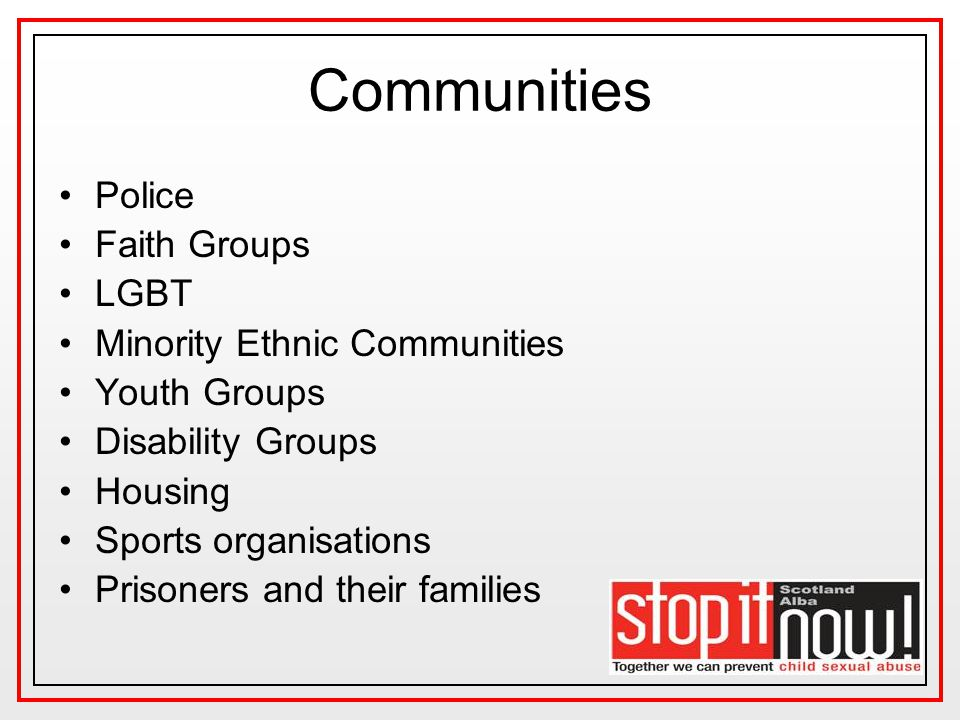 Communities Police Faith Groups LGBT Minority Ethnic Communities Youth Groups Disability Groups Housing Sports organisations Prisoners and their families