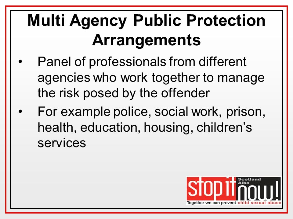 Multi Agency Public Protection Arrangements Panel of professionals from different agencies who work together to manage the risk posed by the offender For example police, social work, prison, health, education, housing, children's services
