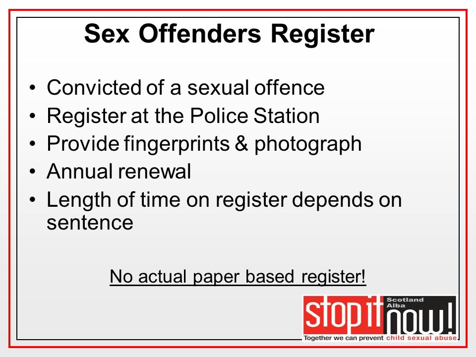 Sex Offenders Register Convicted of a sexual offence Register at the Police Station Provide fingerprints & photograph Annual renewal Length of time on register depends on sentence No actual paper based register!
