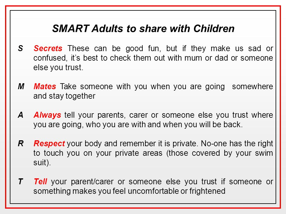 SMART Adults to share with Children SSecrets These can be good fun, but if they make us sad or confused, it's best to check them out with mum or dad or someone else you trust.