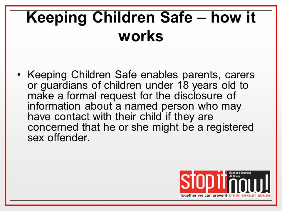 Keeping Children Safe – how it works Keeping Children Safe enables parents, carers or guardians of children under 18 years old to make a formal request for the disclosure of information about a named person who may have contact with their child if they are concerned that he or she might be a registered sex offender.