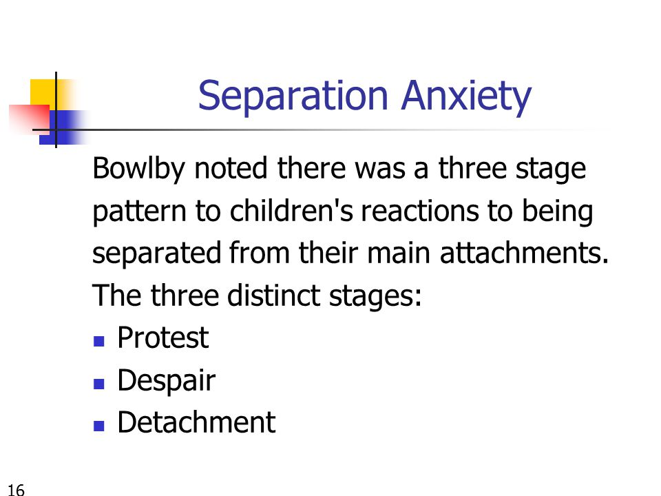 Separation Anxiety Bowlby noted there was a three stage pattern to children's reactions to being separated from their main attachments. The three dist