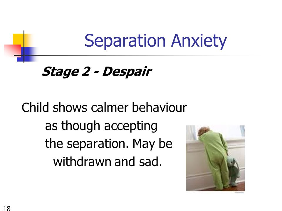Separation Anxiety Stage 2 - Despair Child shows calmer behaviour as though accepting the separation. May be withdrawn and sad. 18