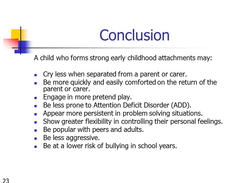Conclusion A child who forms strong early childhood attachments may: Cry less when separated from a parent or carer. Be more quickly and easily comfor