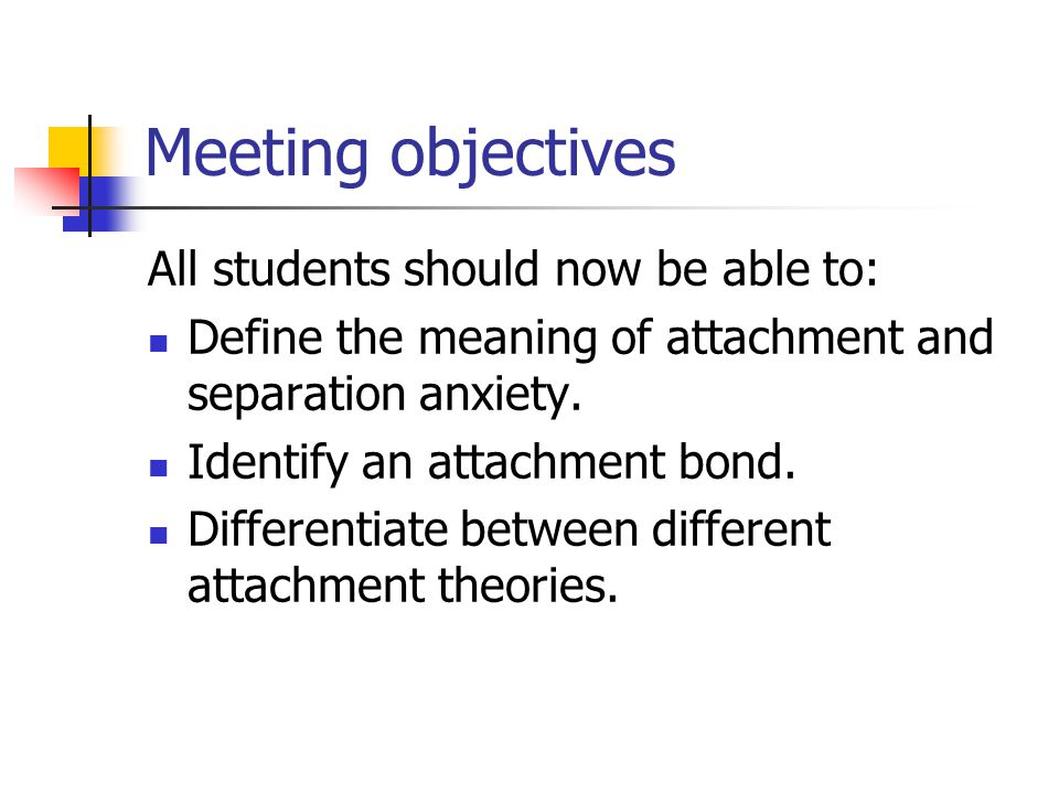 Meeting objectives All students should now be able to: Define the meaning of attachment and separation anxiety. Identify an attachment bond. Different