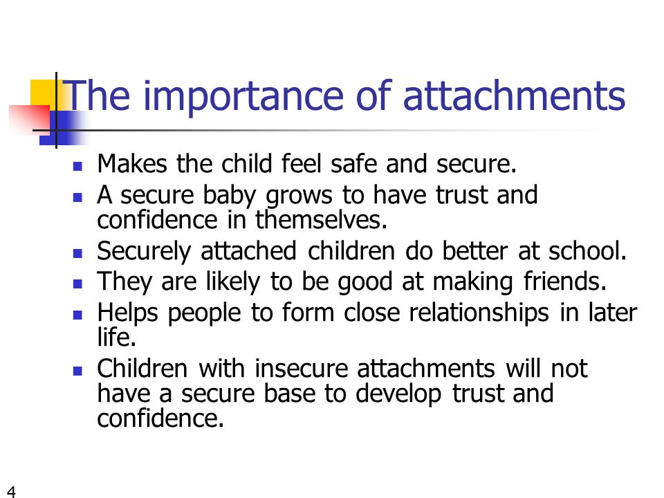 The importance of attachments Makes the child feel safe and secure.